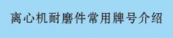 离心机耐磨件常用牌号介绍